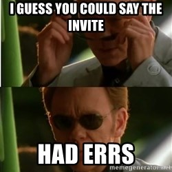 Csi - I guess you could say the invite had errs