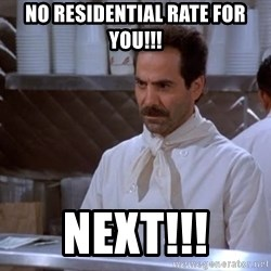 soup nazi - No Residential Rate For You!!! NEXT!!!