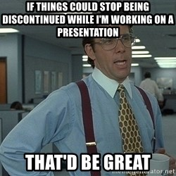 That'd be great guy - IF things could stop being discontinued while i'm working on a presentation that'd be great