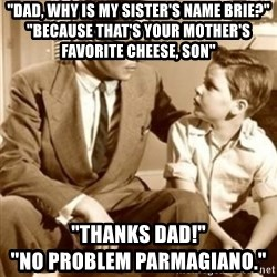 "father son  - ""dad, why is my sister's name brie?"" ""Because that's your mother's favorite cheese, son"" ""Thanks Dad!""                                   ""No problem parmagiano."""
