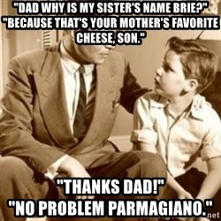 "father son  - ""dad why is my sister's name brie?"" ""Because that's your mother's favorite cheese, son."" ""Thanks dad!""                                        ""no problem parmagiano."""