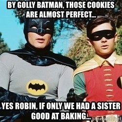 Batman meme - By Golly Batman, those cookies are almost perfect... Yes robin, if only we had a sister good at baking...