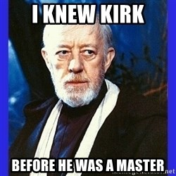 Obi Wan Kenobi  - I knew Kirk Before he was a master