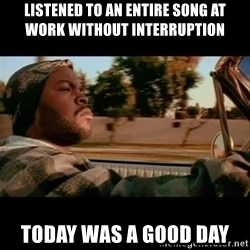 Ice Cube- Today was a Good day - Listened to an entire song at work without interruption today was a good day