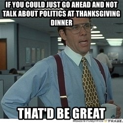 That would be great - if you could just go ahead and not talk about politics at thanksgiving dinner that'd be great