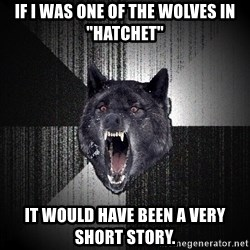 """Insanity Wolf - If I was one of the wolves in """"hatchet"""" It would have been a very short story."""