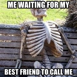 Waiting skeleton meme - Me waiting for my  Best friend to call me