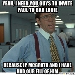 That would be great - yeah, i need you guys to invite paul to bar louie because jp, mcgrath and i have had our fill of him