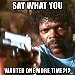 Pulp Fiction - Say What you  Wanted one more time?!?