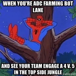 Spiderman Tree - when you're adc farming bot lane and see your team engage a 4 v. 5 in the top side jungle