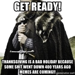 Ned Game Of Thrones - Get ready!  Thanksgiving is a bad holiday because some shit went down 400 years ago memes are coming!!
