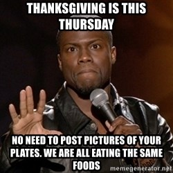 Kevin Hart - Thanksgiving is this Thursday  No need to post pictures of your plates. We are all eating the same foodS
