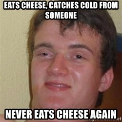 really high guy - eats cheese, catches cold from someone never eats cheese again