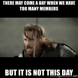 But it is not this Day ARAGORN - There may come a day when we have too many members But it is not this day