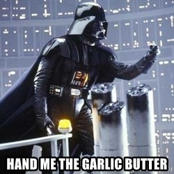 Darth Vader Shaking Fist - Hand me the garlic butter