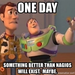 Buzz Lightyear meme - one day something better than nagios will exist.  Maybe.