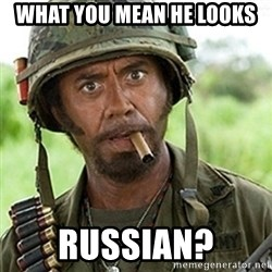 Tropic Thunder Downey - what you mean he looks RussIan?