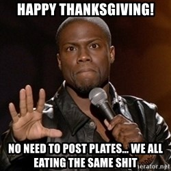 Kevin Hart - Happy Thanksgiving! No need to post plates... We all eating the same shit