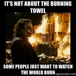 Not about the money joker - It's not about the burning towel Some people just want to watch the world burn