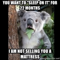 """Koala can't believe it - You want to """"sleep on it"""" for 22 months I am not selling you a mattress"""