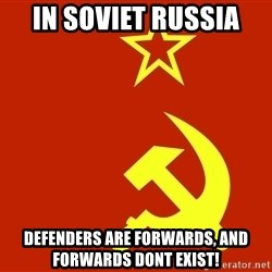 In Soviet Russia - in soviet russia defenders are forwards, and forwards dont exist!