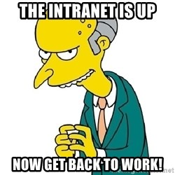 Mr Burns meme - The Intranet is up Now get back to work!