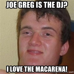 really high guy - Joe greg is the DJ? I love the macarena!