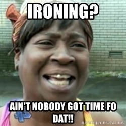 Ain't nobody got time fo dat so - IRoning? Ain't nobody got time fo dat!!