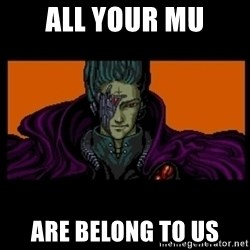 All your base are belong to us - ALL YOur MU are belong to us