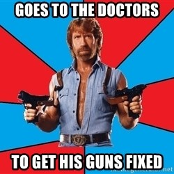 Chuck Norris  - Goes to the doctors To get his guns FIxed