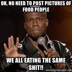 Kevin Hart - Ok, no need to post pictures of food people We all eating the same shit!!