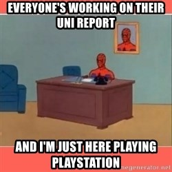 Masturbating Spider-Man - Everyone's working on their uni report  And I'm just here playing PlayStation
