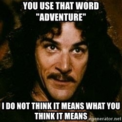 "You keep using that word, I don't think it means what you think it means - you use that word ""adventure"" i do not think it means what you think it means"