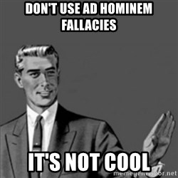 Correction Guy - Don't use ad hominem fallacies It's not cool