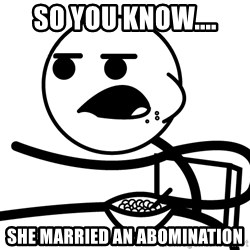 Cereal Guy - So you know.... She married an abomination
