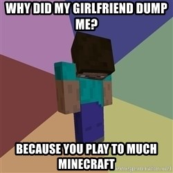 Depressed Minecraft Guy - why did my girlfriend dump me? because you play to much minecraft