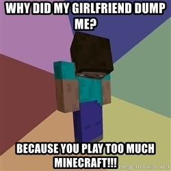 Depressed Minecraft Guy - why did my girlfriend dump me? because you play too much minecraft!!!