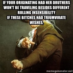 Ducreux - If your originating had her druthers  Won't be traveling besides different rolling insensibility  If these bitches had triumvirate wishes,