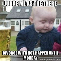 Bad Drunk Baby - Judge me as the there Divorce with not happen until monday