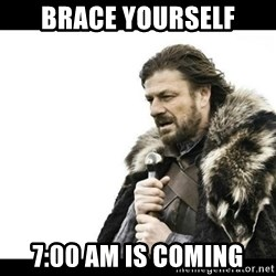 Winter is Coming - Brace yourself 7:00 am is coming