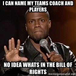Kevin Hart - I can name my teams Coach and Players No idea whats in the bill of rights