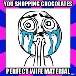 tears of joy dude - You shopping chocolates Perfect wife material