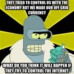 Bender IMHO - They tried To control us with the economy but we made our off grid currency what do you think it will happen if they try to control the internet