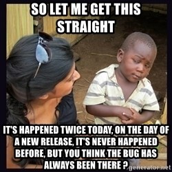 Skeptical third-world kid - So let me get this straight It's happened twice today, on the day of a new release, it's never happened before, but you think the bug has always been there ?