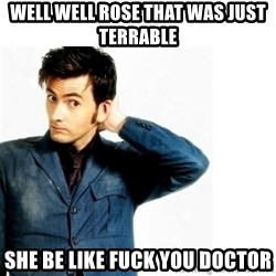 Doctor Who - WeLl well rose that was just terrable  She be like fuck you doctor