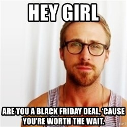 Ryan Gosling Hey  - Hey girl Are you a black friday deal, 'cause you're worth the wait.