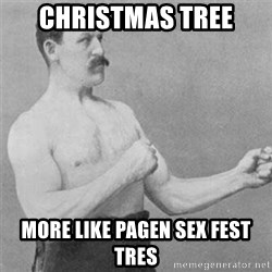 overly manlyman - ChriStmas tree More like pagEn sex fest tres