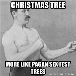 overly manlyman - ChrisTmas tree More like pagan sex fest trees