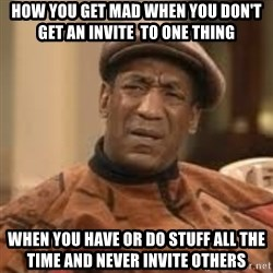Confused Bill Cosby  - How you get mad when you don't get an invite  to one thing   When you have or do stuff all the time and never INVITE others