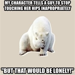 "Bad RPer Polar Bear - My character tells a guy to stop touching her hips inapropriately ""But that would be lonely!"""